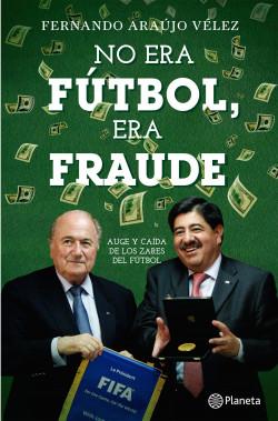 No era fútbol, era fraude - Fernando Araujo Velez | Planeta de Libros